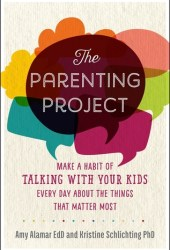 The Parenting Project: Make a Habit of Talking with Your Kids Every Day About the Things That Matter Most