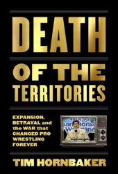 Death of the Territories: Expansion, Betrayal and the War that Changed Pro Wrestling Forever Pdf Book