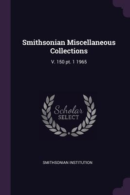 Smithsonian Miscellaneous Collections: V. 150 PT. 1 1965