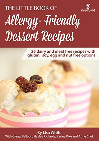 Dessert Recipes: 25 Dairy and meat free recipes with gluten, soy, egg and nut free options (The Little Book of Allergy-Friendly Recipes)