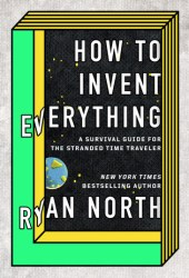 How to Invent Everything: A Survival Guide for the Stranded Time Traveller Pdf Book