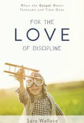 For the Love of Discipline: When the Gospel Meets Tantrums and Time-Outs Pdf Book