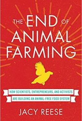 The End of Animal Farming: How Scientists, Entrepreneurs, and Activists Are Building an Animal-Free Food System Pdf Book