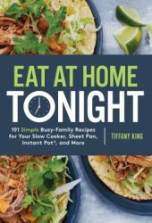 Eat at Home Tonight: 101 Deliciously Simple Dinner Recipes for Even the Busiest Family Schedule Pdf Book