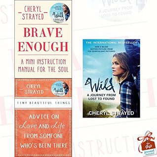 Cheryl Strayed Collection 3 Books Bundle With Gift Journal (Brave Enough: A Mini Instruction Manual for the Soul [Hardcover], Tiny Beautiful Things: Advice on Love and Life from Someone Who's Been There, Wild: A Journey from Lost to Found)