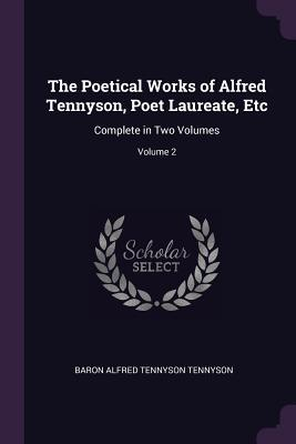 The Poetical Works of Alfred Tennyson, Poet Laureate, Etc: Complete in Two Volumes; Volume 2