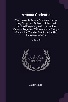 Arcana Coelestia: The Heavenly Arcana Contained in the Holy Scriptures or Word of the Lord Unfolded Beginning with the Book of Genesis Together with Wonderful Things Seen in the World of Spirits and in the Heaven of Angels; Volume 2