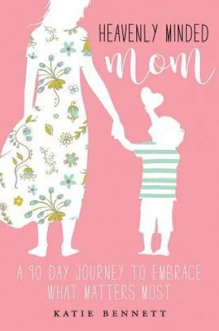 Heavenly Minded Mom: A 90 Day Journey to Embrace What Matters Most PDF Book by Katie Bennett PDF ePub