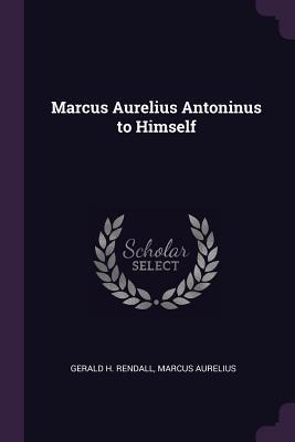 Marcus Aurelius Antoninus to Himself