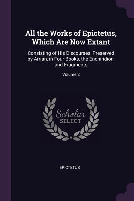 All the Works of Epictetus, Which Are Now Extant: Consisting of His Discourses, Preserved by Arrian, in Four Books, the Enchiridion, and Fragments; Volume 2