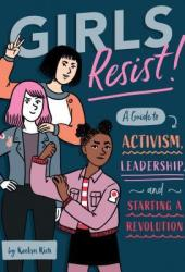 Girls Resist!: A Guide to Activism, Leadership, and Starting a Revolution Pdf Book