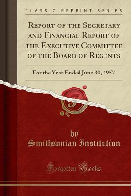 Report of the Secretary and Financial Report of the Executive Committee of the Board of Regents: For the Year Ended June 30, 1957