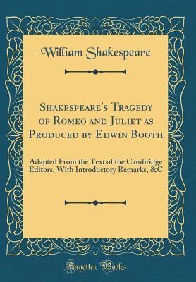 Tragedy of Romeo and Juliet as Produced by Edwin Booth: Adapted from the Text of the Cambridge Editors, with Introductory Remarks, &c