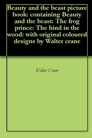 Beauty and the beast picture book: containing Beauty and the beast: The frog prince: The hind in the wood: with original coloured designs by Walter crane
