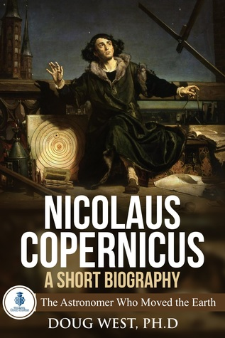 Nicolaus Copernicus: A Short Biography: The Astronomer Who Moved the Earth