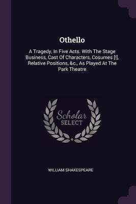 Othello: A Tragedy, in Five Acts. with the Stage Business, Cast of Characters, Cosumes [!], Relative Positions, &c., as Played at the Park Theatre