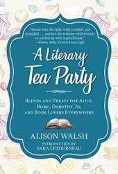 A Literary Tea Party: Blends and Treats for Alice, Bilbo, Dorothy, Jo, and Book Lovers Everywhere Book