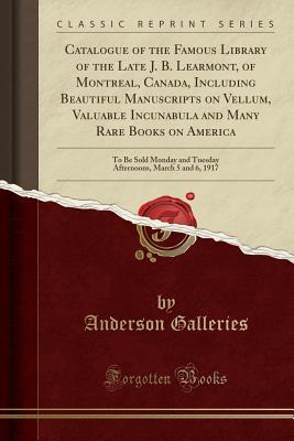 Catalogue of the Famous Library of the Late J. B. Learmont, of Montreal, Canada, Including Beautiful Manuscripts on Vellum, Valuable Incunabula and Many Rare Books on America: To Be Sold Monday and Tuesday Afternoons, March 5 and 6, 1917