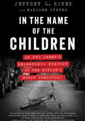In the Name of the Children: An FBI Agent's Relentless Pursuit of the Nation's Worst Predators Pdf Book