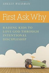 First Ask Why: Raising Kids to Love God Through Intentional Discipleship Pdf Book