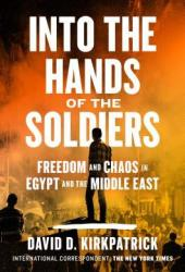 Into the Hands of the Soldiers: Freedom and Chaos in Egypt and the Middle East Pdf Book