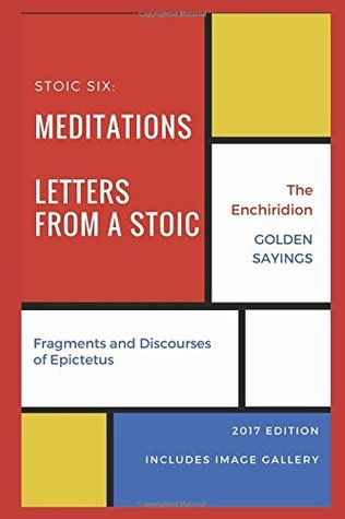 Stoic Six (Illustrated): Meditations, Golden Sayings, Fragments and Discourses of Epictetus, Letters from a Stoic, Enchiridion