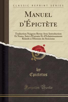 Manuel d'�pict�te: Traduction Naigeon Revue Avec Introduction Et Notes, Suivi d'Extraits Et d'Eclaireissements Relatifs � l'Histoire Du Stoicisme