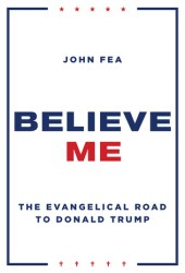 Believe Me: The Evangelical Road to Donald Trump Book