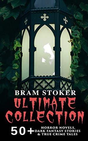 BRAM STOKER Ultimate Collection: 50+ Horror Novels, Dark Fantasy Stories & True Crime Tales: Dracula, The Mystery of the Sea, The Jewel of Seven Stars, ... Lair of the White Worm, Famous Imposters…