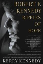 Robert F. Kennedy: Ripples of Hope: Kerry Kennedy in Conversation with Heads of State, Business Leaders, Influencers, and Activists about Her Father's Impact on Their Lives Pdf Book