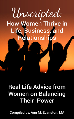 Unscripted: How Women Thrive in Life, Business, and Relationships: Real Life Advice from Women on Balancing Their Power