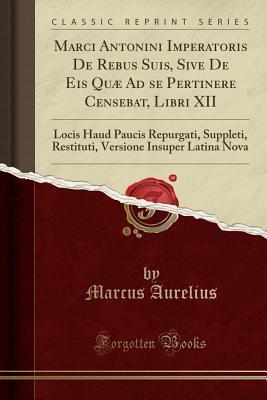 Marci Antonini Imperatoris De Rebus Suis, Sive De Eis Quæ Ad se Pertinere Censebat, Libri XII: Locis Haud Paucis Repurgati, Suppleti, Restituti, Versione Insuper Latina Nova