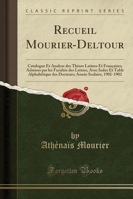 Recueil Mourier-Deltour: Catalogue Et Analyse Des Th�ses Latines Et Fran�aises; Admises Par Les Facult�s Des Lettres, Avec Index Et Table Alphab�tique Des Docteurs; Ann�e Scolaire, 1901-1902