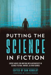 Putting the Science in Fiction: Expert Advice for Writing with Authenticity in Science Fiction, Fantasy, & Other Genres Pdf Book