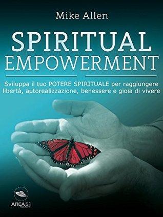 Spiritual Empowerment: Sviluppa il tuo potere spirituale per raggiungere libertà, autorealizzazione, benessere e gioia di vivere
