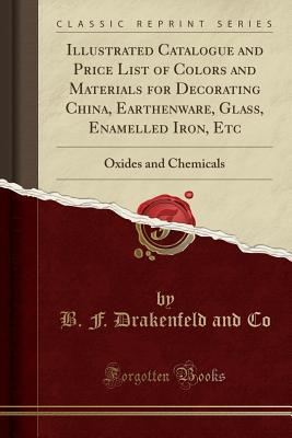 Illustrated Catalogue and Price List of Colors and Materials for Decorating China, Earthenware, Glass, Enamelled Iron, Etc: Oxides and Chemicals