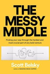 The Messy Middle: Finding Your Way Through the Hardest and Most Crucial Part of Any Bold Venture Pdf Book