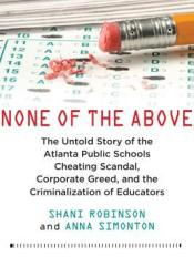 None of the Above: The Untold Story of the Atlanta Public Schools Cheating Scandal, Corporate Greed, and the Criminalization of Educators Pdf Book