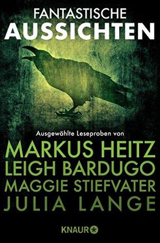 Fantastische Aussichten: Fantasy & Science Fiction bei Knaur: Ausgewählte Leseproben von Markus Heitz, Leigh Bardugo, Maggie Stiefvater und Julia Lange und Julia Lange u.v.m.