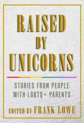 Raised By Unicorns: Stories from People with LGBTQ+ Parents Book