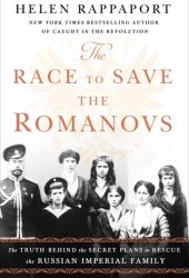 The Race to Save the Romanovs: The Truth Behind the Secret Plans to Rescue the Russian Imperial Family Pdf Book