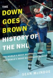 The ″Down Goes Brown″ History of the NHL: The World's Most Beautiful Sport, the World's Most Ridiculous League Pdf Book