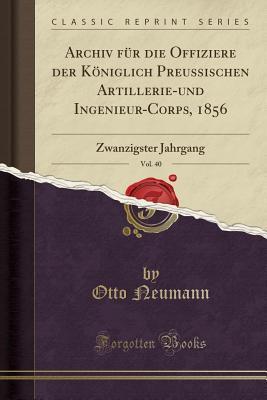 Archiv F�r Die Offiziere Der K�niglich Preussischen Artillerie-Und Ingenieur-Corps, 1856, Vol. 40: Zwanzigster Jahrgang