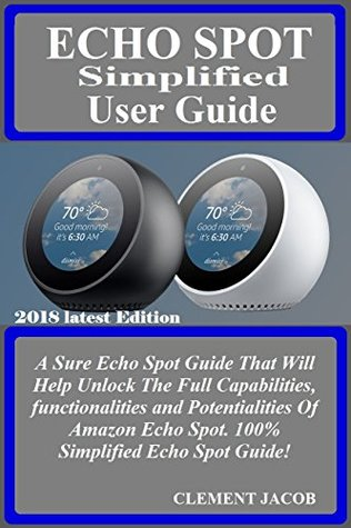 ECHO SPOT SIMPLIFIED User Guide: A Sure Echo Spot Guide That Will Help Unlock The Full Capabilities, functionalities and Potentialities Of Amazon Echo Spot. 100% Simplified Echo Spot Guide!