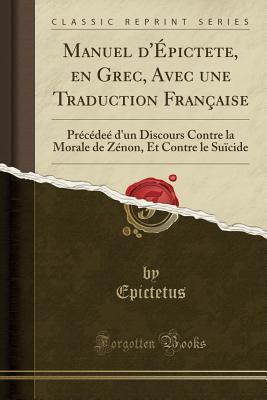 Manuel d'�pictete, En Grec, Avec Une Traduction Fran�aise: Pr�c�de� d'Un Discours Contre La Morale de Z�non, Et Contre Le Su�cide