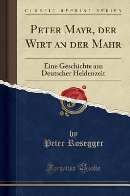 Peter Mayr, Der Wirt an Der Mahr: Eine Geschichte Aus Deutscher Heldenzeit