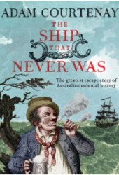 The Ship that Never Was: The Greatest Escape Story Of Australian Colonial History Pdf Book