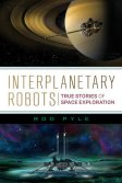 Interplanetary Robots: True Stories of Space Exploration by Rod Pyle