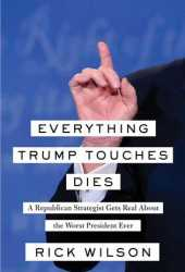 Everything Trump Touches Dies: A Republican Strategist Gets Real About the Worst President Ever Pdf Book