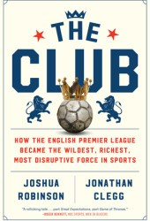 The Club: How the English Premier League Became the Wildest, Richest, Most Disruptive Force in Sports Book Pdf